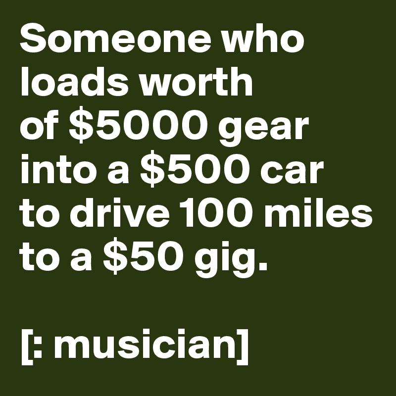 Someone who loads worth           of $5000 gear into a $500 car  to drive 100 miles to a $50 gig.  [: musician]