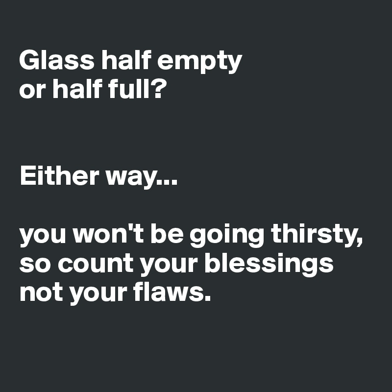 Glass half empty  or half full?    Either way...   you won't be going thirsty,  so count your blessings not your flaws.
