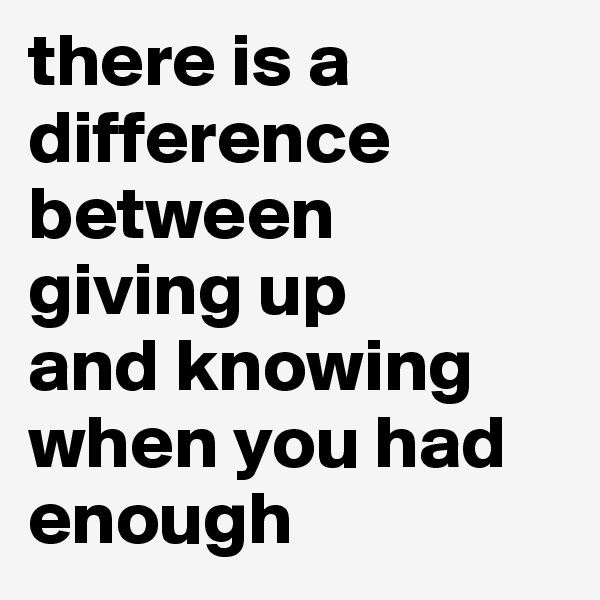 there is a  difference  between  giving up  and knowing  when you had enough