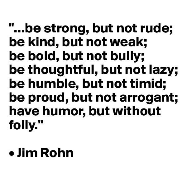 """...be strong, but not rude;  be kind, but not weak;  be bold, but not bully;  be thoughtful, but not lazy;  be humble, but not timid; be proud, but not arrogant;  have humor, but without folly.""  • Jim Rohn"