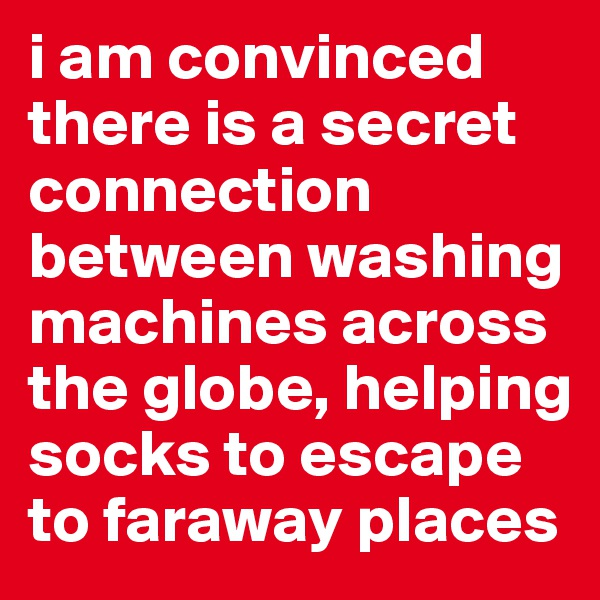 i am convinced there is a secret connection between washing machines across the globe, helping socks to escape to faraway places