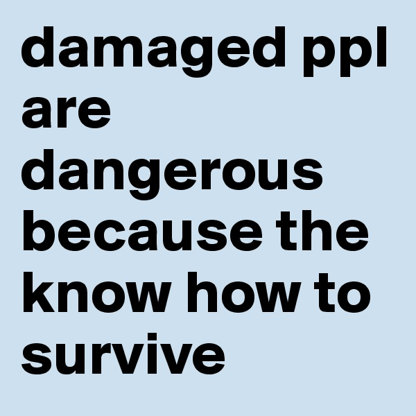 damaged ppl are dangerous because the know how to survive