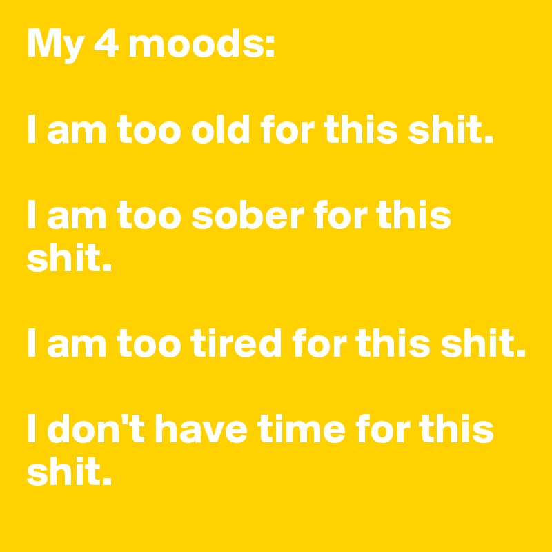 My 4 moods:  I am too old for this shit.  I am too sober for this shit.  I am too tired for this shit.  I don't have time for this shit.