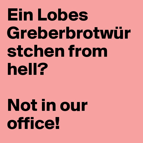 Ein Lobes Greberbrotwürstchen from hell?  Not in our office!