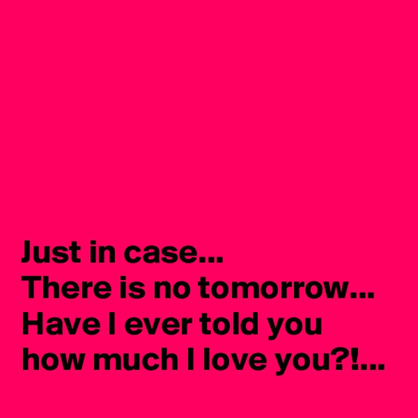 Just in case... There is no tomorrow... Have I ever told you how much I love you?!...
