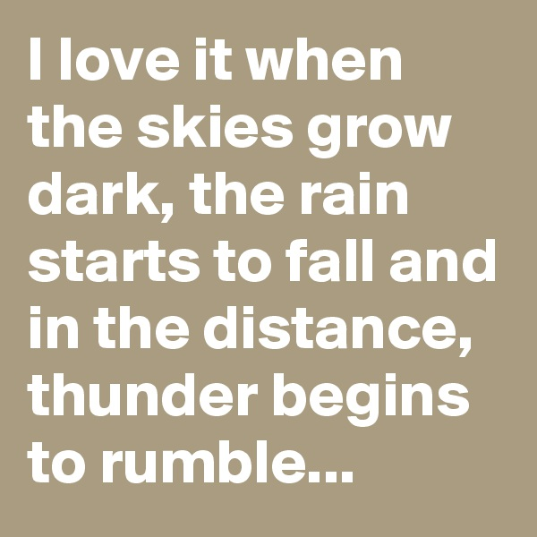 I love it when the skies grow dark, the rain starts to fall and in the distance, thunder begins to rumble...