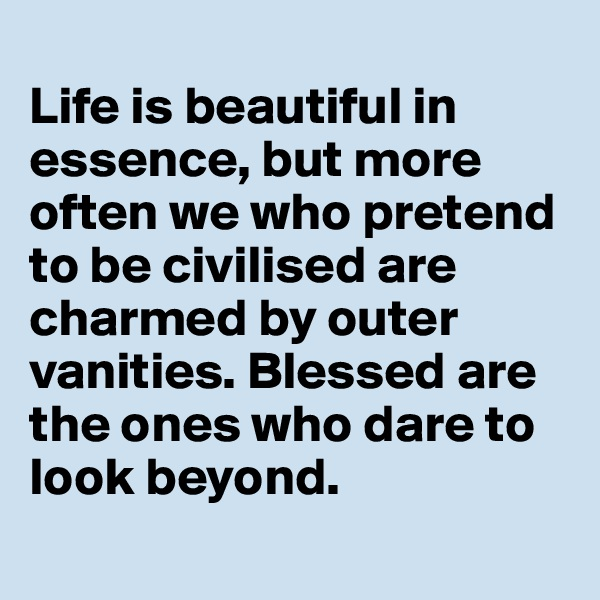 Life is beautiful in essence, but more often we who pretend to be civilised are charmed by outer vanities. Blessed are the ones who dare to look beyond.