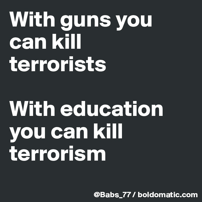 With guns you can kill  terrorists  With education you can kill terrorism