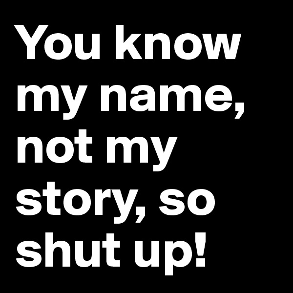 You know my name, not my story, so shut up!