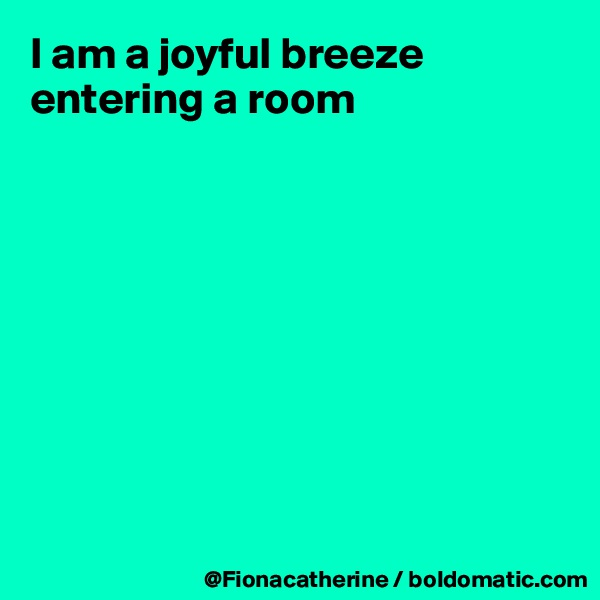 I am a joyful breeze entering a room