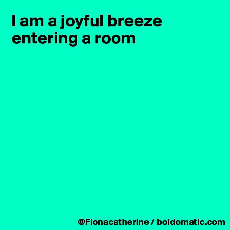 I am a joyful breeze entering a room
