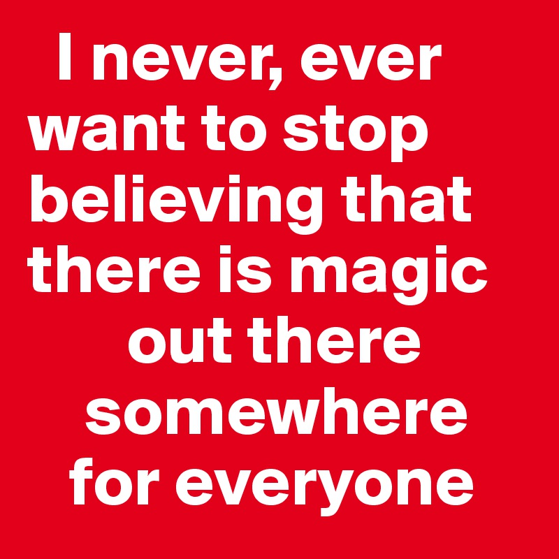I never, ever want to stop believing that there is magic        out there     somewhere    for everyone
