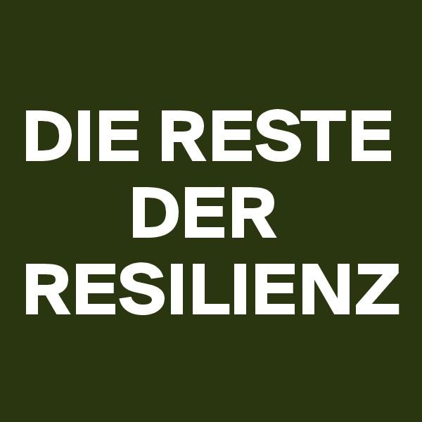 DIE RESTE            DER RESILIENZ