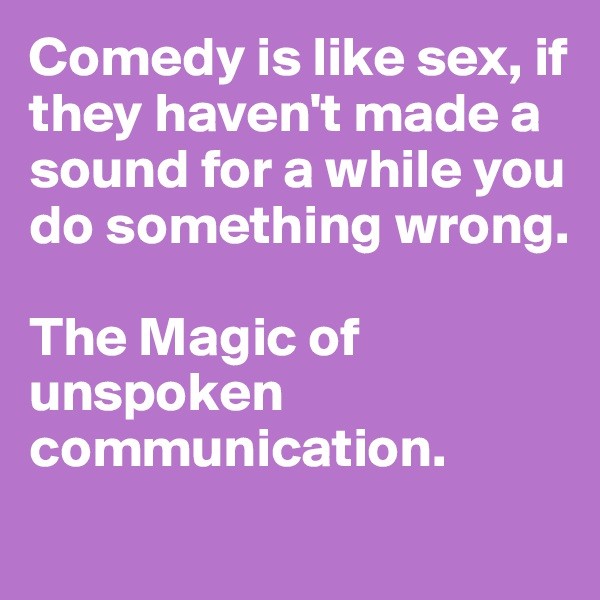 Comedy is like sex, if they haven't made a sound for a while you do something wrong.  The Magic of unspoken communication.