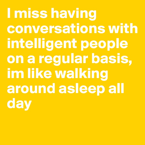 I miss having conversations with intelligent people on a regular basis, im like walking around asleep all day