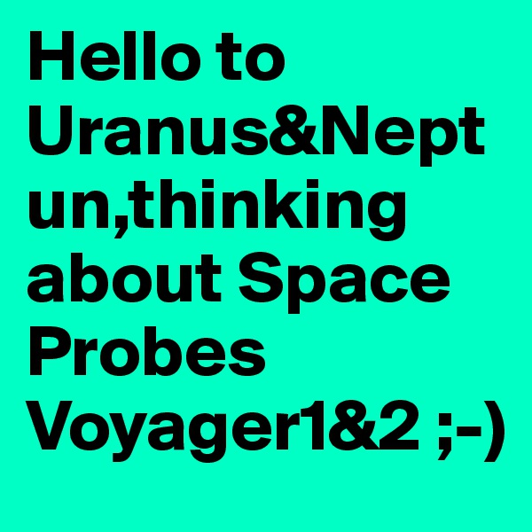 Hello to Uranus&Neptun,thinking about Space Probes Voyager1&2 ;-)