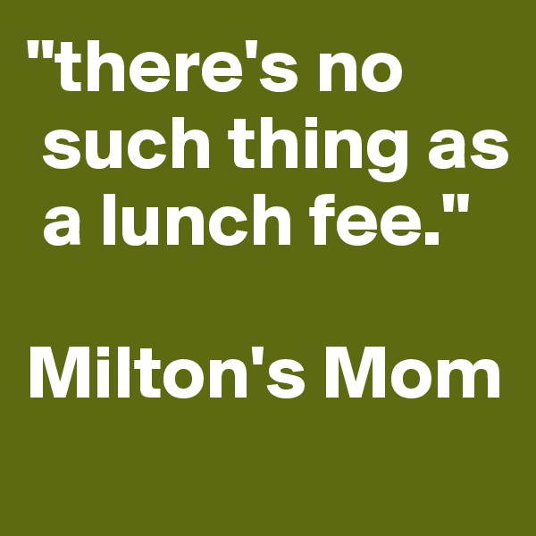 """there's no   such thing as   a lunch fee.""  Milton's Mom"
