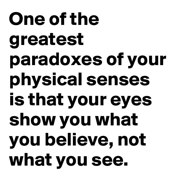 One of the greatest paradoxes of your physical senses is that your eyes show you what you believe, not what you see.
