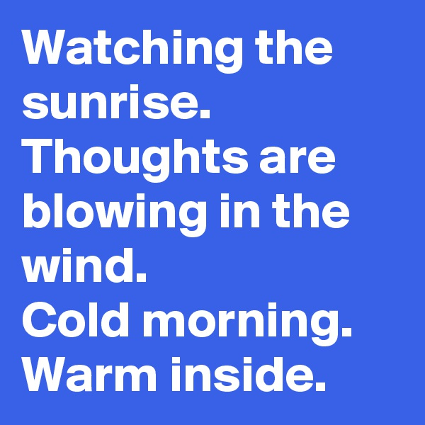 Watching the sunrise. Thoughts are blowing in the wind. Cold morning. Warm inside.
