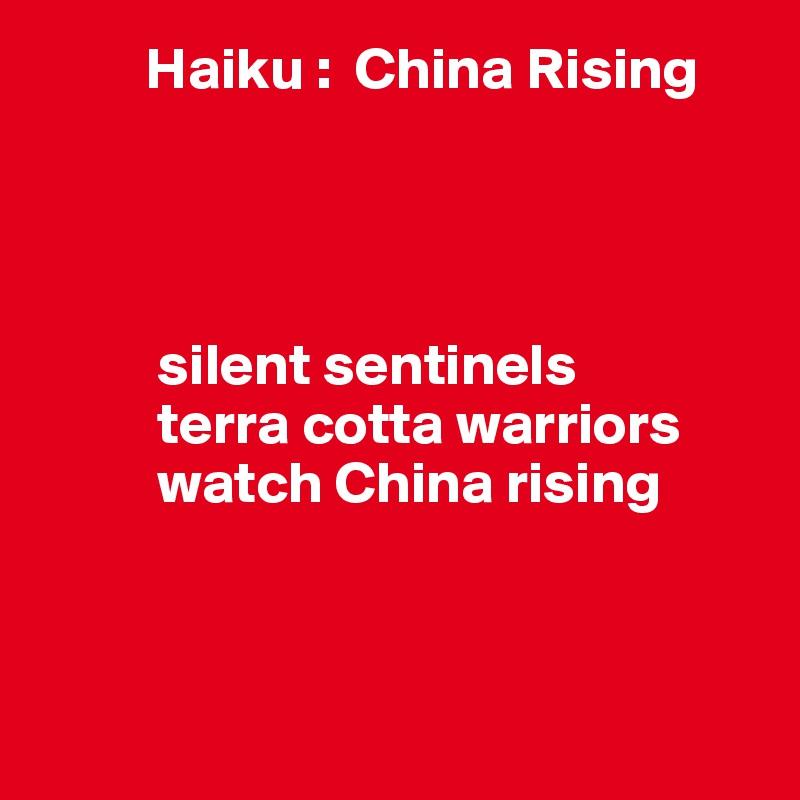 Haiku :  China Rising               silent sentinels            terra cotta warriors           watch China rising