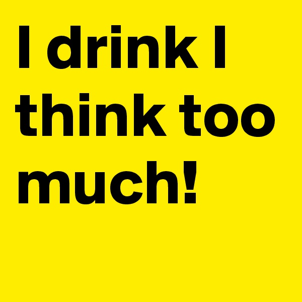 I drink I think too much!