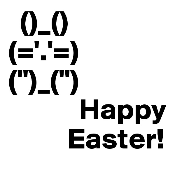 "()_() (='.'=) ("")_("")             Happy                Easter!"