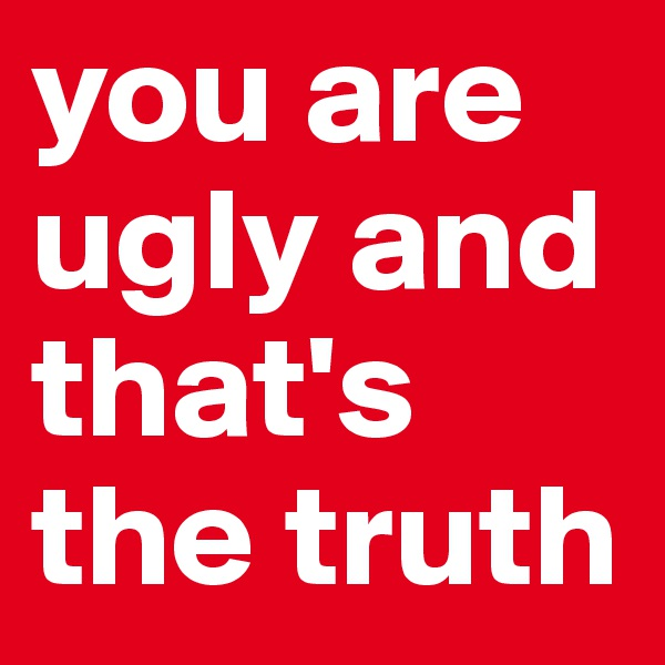 you are ugly and that's the truth