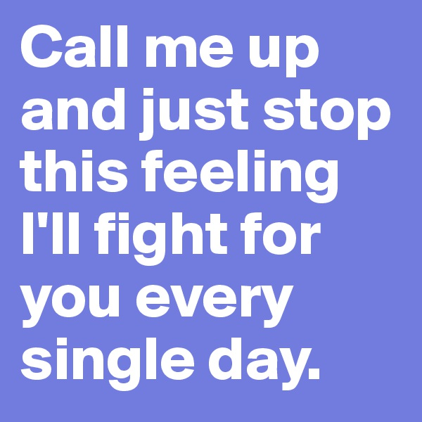 Call me up and just stop this feeling I'll fight for you every single day.