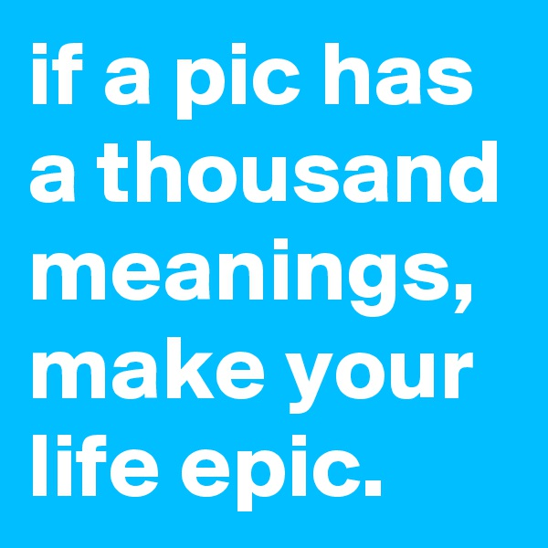 if a pic has a thousand meanings, make your life epic.