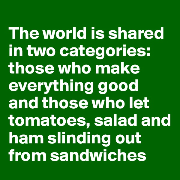 The world is shared in two categories: those who make  everything good and those who let tomatoes, salad and ham slinding out from sandwiches