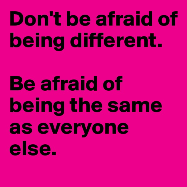 Don't be afraid of being different.  Be afraid of being the same as everyone else.