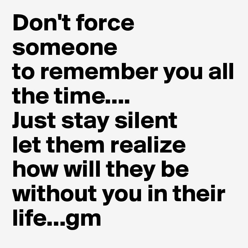 Don't force someoneto remember you all the time....Just stay silentlet them realize how will they be without you in their life...gm