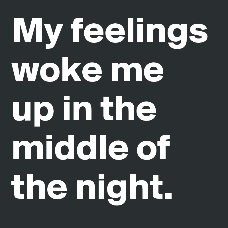 My feelings woke me up in the middle of the night.