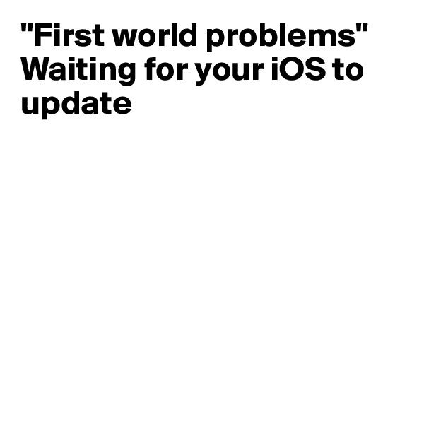 """""""First world problems"""" Waiting for your iOS to update"""