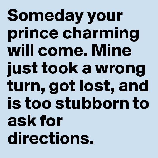 Someday your prince charming will come. Mine just took a wrong turn, got lost, and is too stubborn to ask for directions.