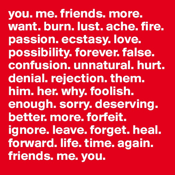 you. me. friends. more. want. burn. lust. ache. fire. passion. ecstasy. love. possibility. forever. false. confusion. unnatural. hurt. denial. rejection. them. him. her. why. foolish. enough. sorry. deserving. better. more. forfeit. ignore. leave. forget. heal. forward. life. time. again. friends. me. you.