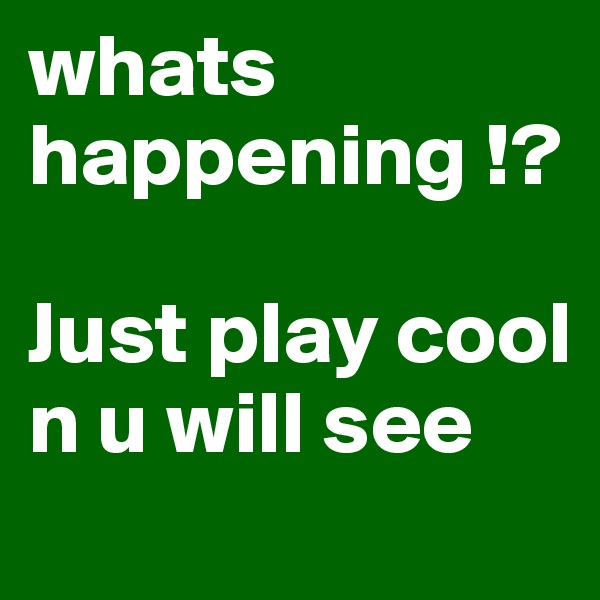 whats happening !?  Just play cool n u will see