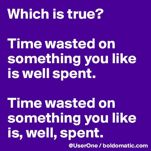 Which is true?  Time wasted on something you like is well spent.  Time wasted on something you like is, well, spent.