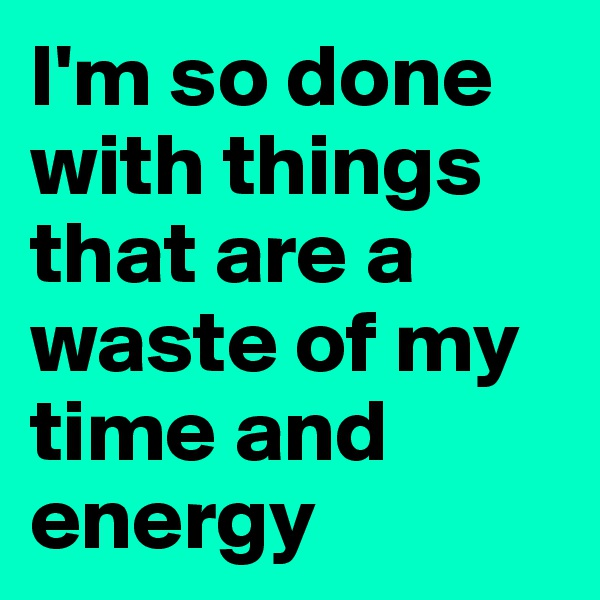 I'm so done with things that are a waste of my time and energy