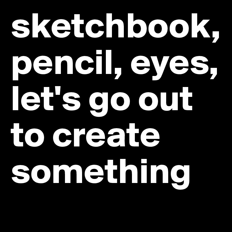 sketchbook, pencil, eyes, let's go out to create something