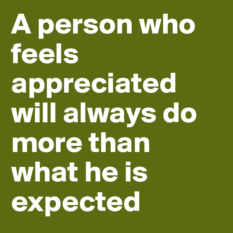 A person who feels appreciated will always do more than what he is expected