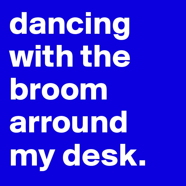 dancing with the broom arround my desk.