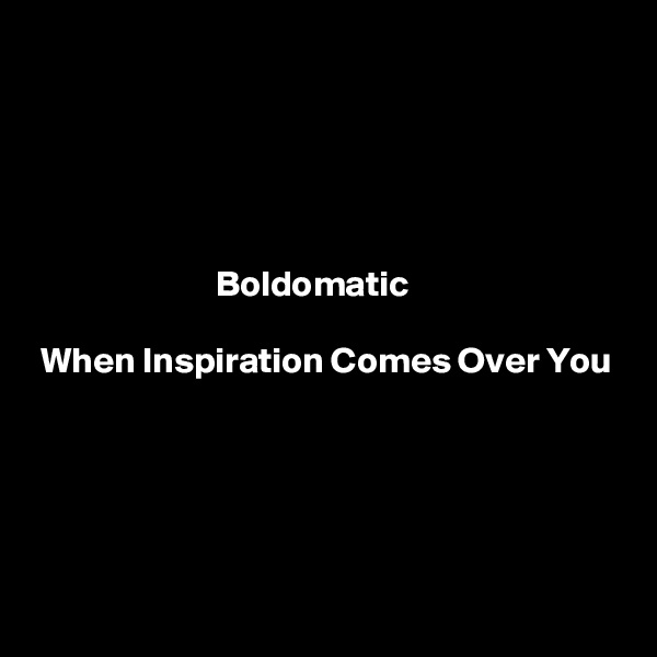 Boldomatic   When Inspiration Comes Over You
