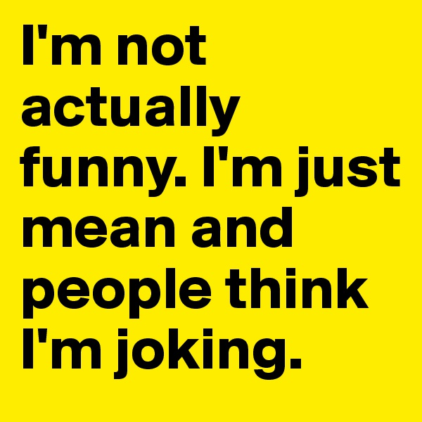 I'm not actually funny. I'm just mean and people think I'm joking.