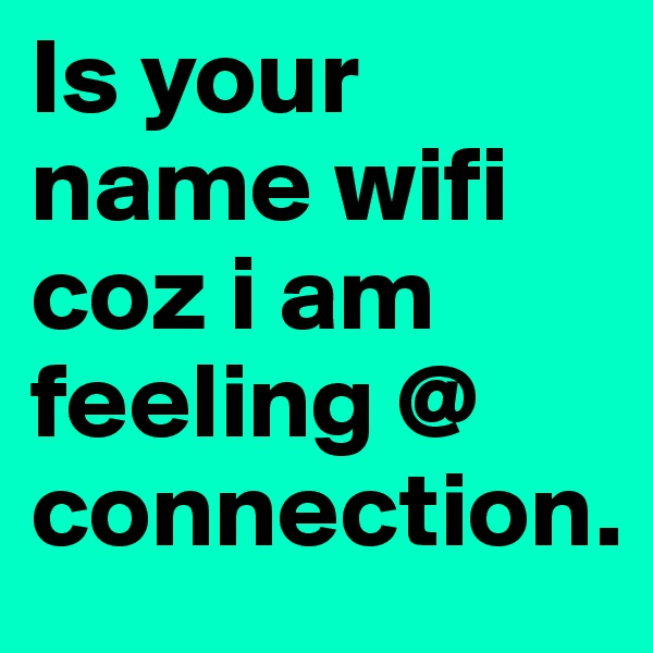 Is your name wifi coz i am feeling @ connection.