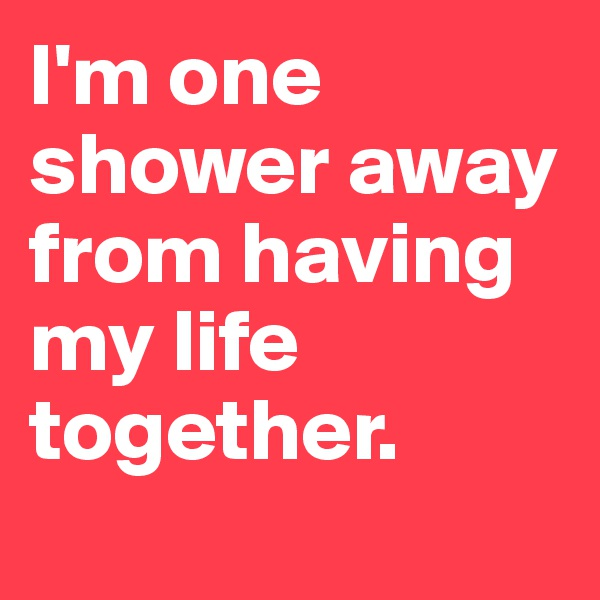 I'm one shower away from having my life together.