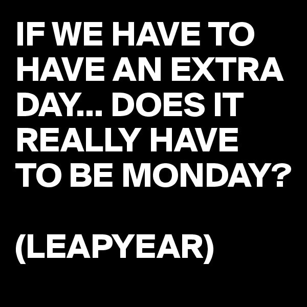 IF WE HAVE TO HAVE AN EXTRA DAY... DOES IT REALLY HAVE TO BE MONDAY?  (LEAPYEAR)