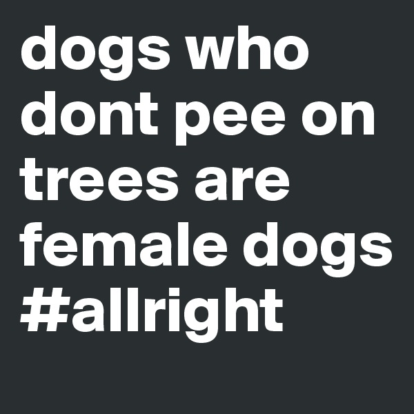 dogs who dont pee on trees are female dogs #allright