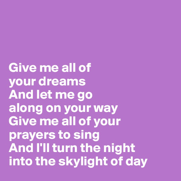 Give me all of  your dreams And let me go  along on your way Give me all of your  prayers to sing And I'll turn the night  into the skylight of day