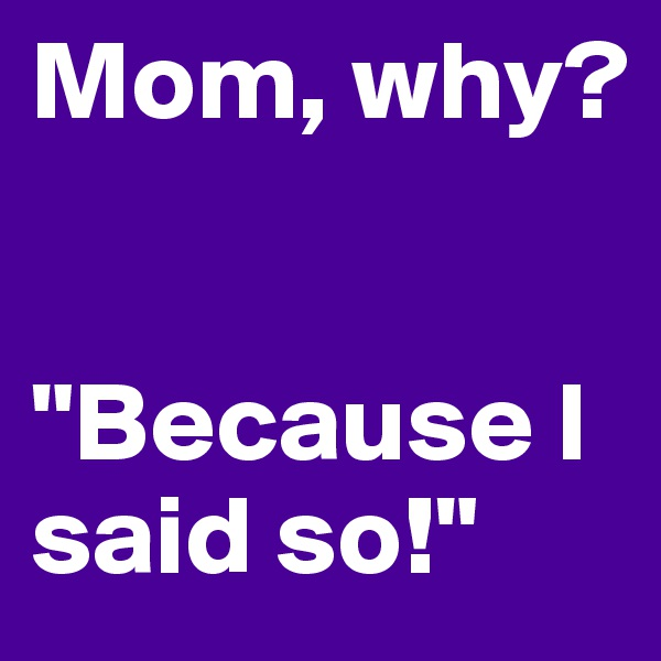 "Mom, why?   ""Because I said so!"""